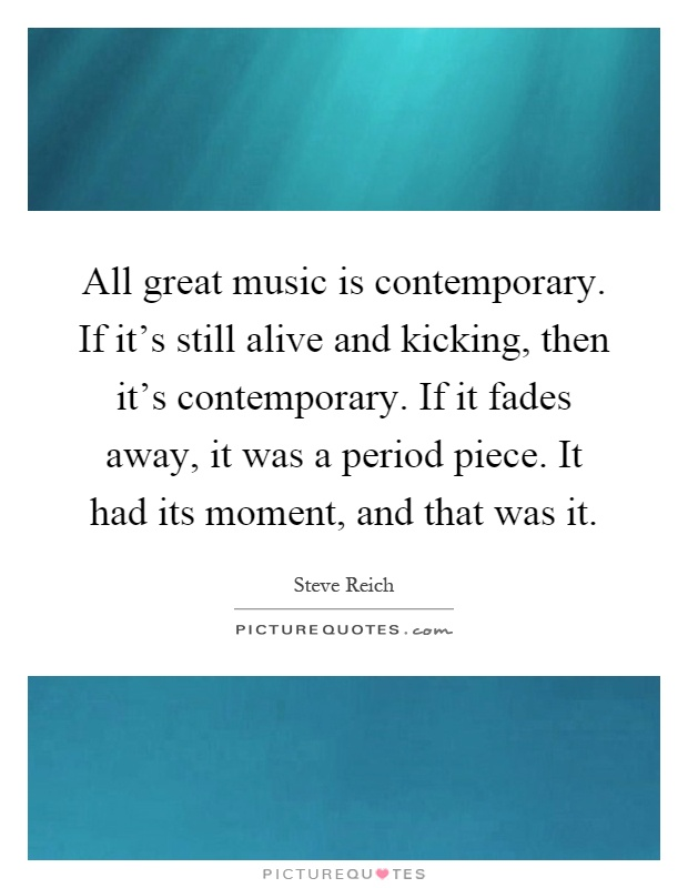 All great music is contemporary. If it's still alive and kicking, then it's contemporary. If it fades away, it was a period piece. It had its moment, and that was it Picture Quote #1