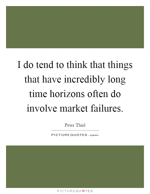 I do tend to think that things that have incredibly long time horizons often do involve market failures Picture Quote #1