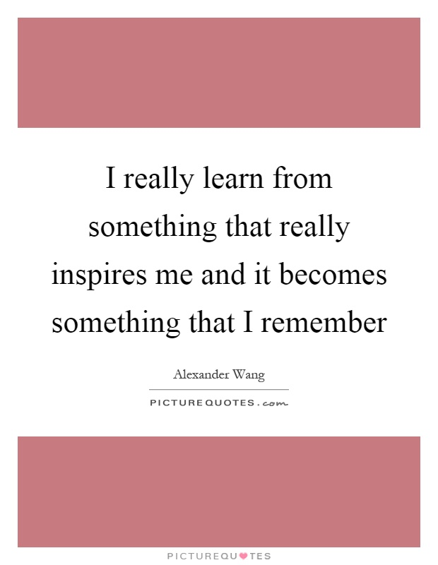 I really learn from something that really inspires me and it becomes something that I remember Picture Quote #1