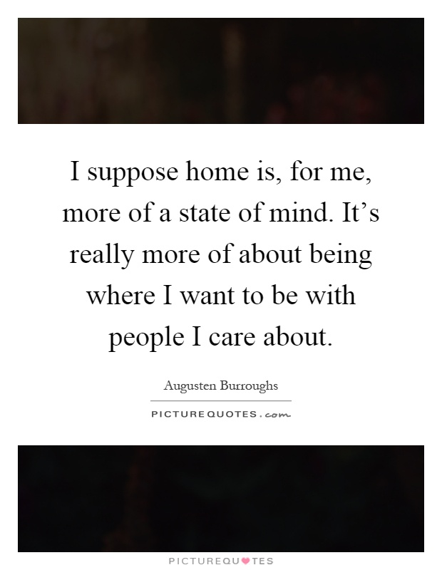I Suppose Home Is For Me More Of A State Of Mind Its Really
