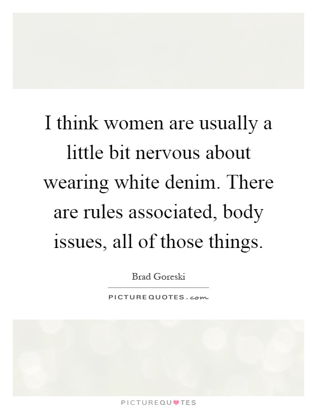 I think women are usually a little bit nervous about wearing white denim. There are rules associated, body issues, all of those things Picture Quote #1