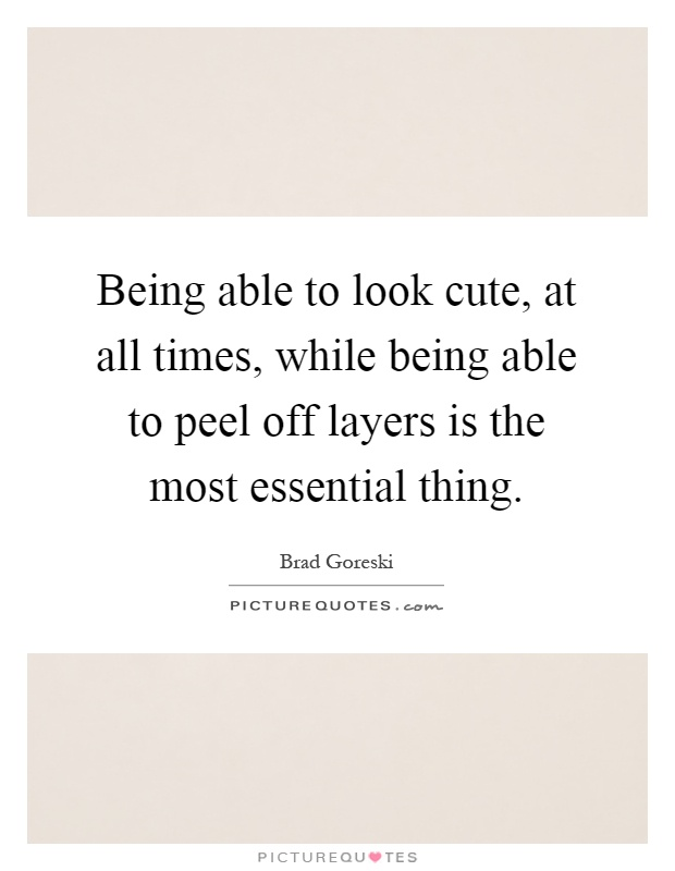 Being able to look cute, at all times, while being able to peel off layers is the most essential thing Picture Quote #1