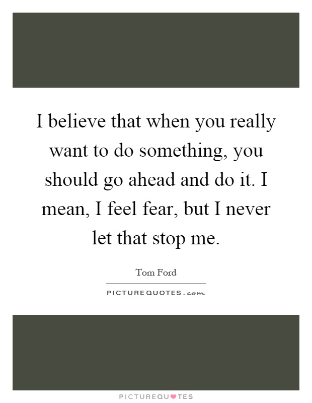I believe that when you really want to do something, you should go ahead and do it. I mean, I feel fear, but I never let that stop me Picture Quote #1