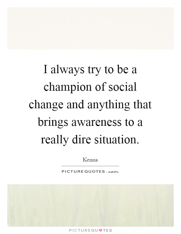 I always try to be a champion of social change and anything that brings awareness to a really dire situation Picture Quote #1