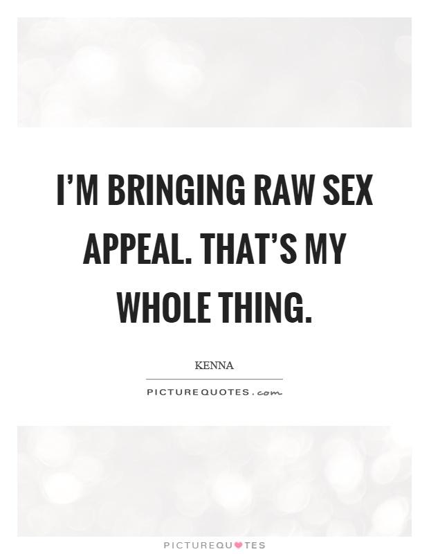 I'm bringing raw sex appeal. That's my whole thing Picture Quote #1