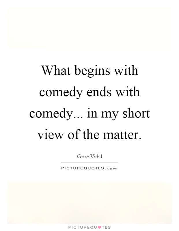 What begins with comedy ends with comedy... in my short view of the matter Picture Quote #1