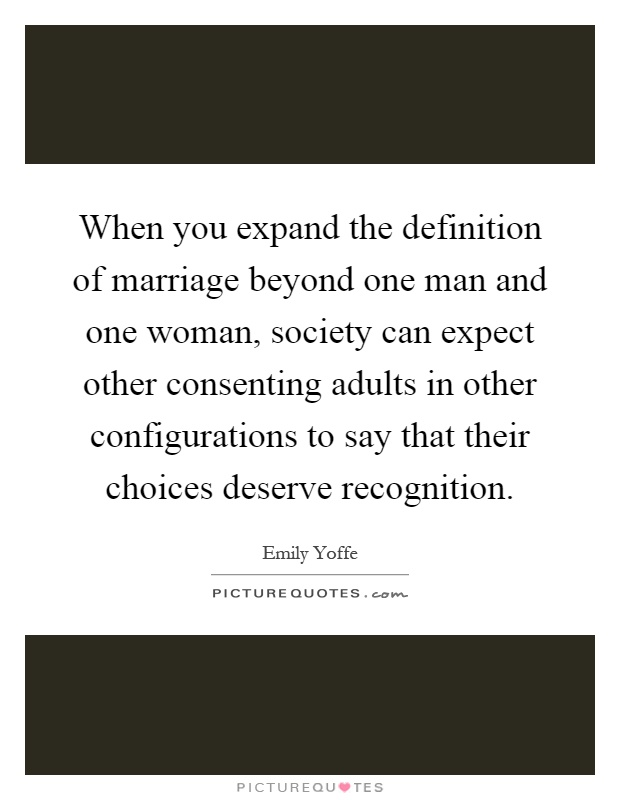 When You Expand The Definition Of Marriage Beyond One Man And One Woman,  Society Can Expect Other Consenting Adults In Other Configurations To Say  That ...
