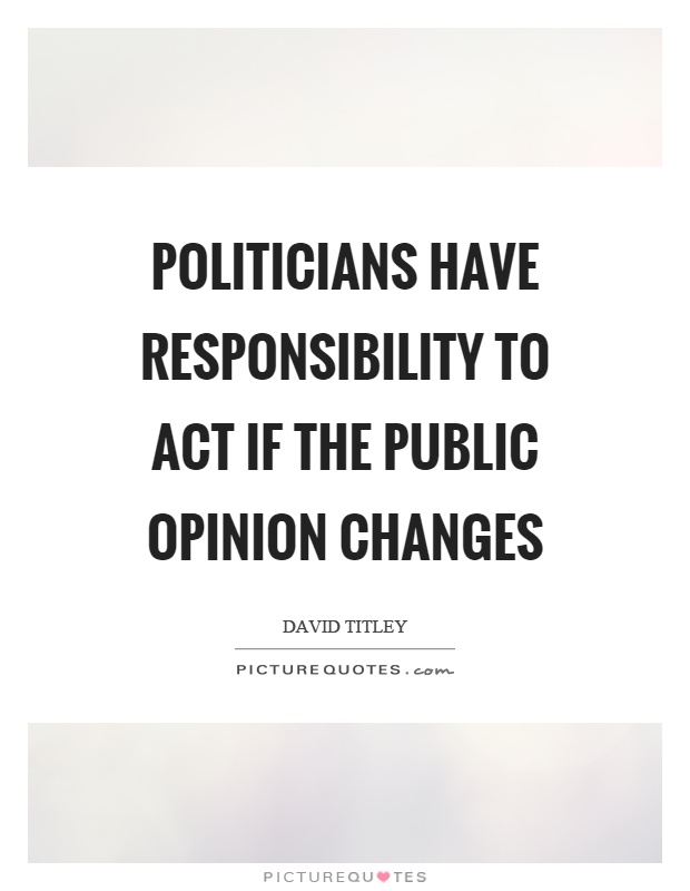 Politicians have responsibility to act if the public opinion changes Picture Quote #1