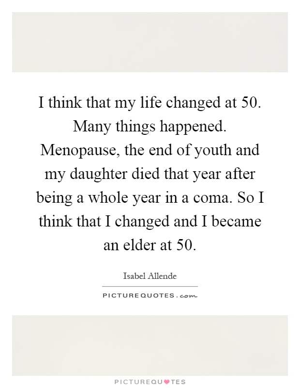 I think that my life changed at 50. Many things happened. Menopause, the end of youth and my daughter died that year after being a whole year in a coma. So I think that I changed and I became an elder at 50 Picture Quote #1