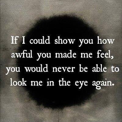 If I could show you how awful you made me feel, you would never be able to look me in the eye again Picture Quote #1