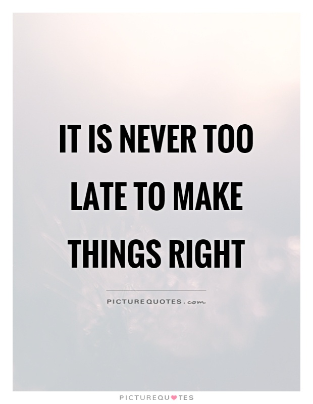 Late Quotes Interesting It Is Never Too Late To Make Things Right  Picture Quotes