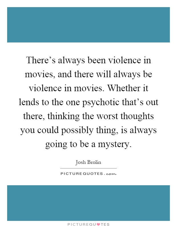 There's always been violence in movies, and there will always be violence in movies. Whether it lends to the one psychotic that's out there, thinking the worst thoughts you could possibly thing, is always going to be a mystery Picture Quote #1