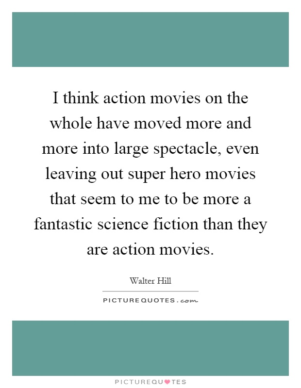 I think action movies on the whole have moved more and more into large spectacle, even leaving out super hero movies that seem to me to be more a fantastic science fiction than they are action movies Picture Quote #1