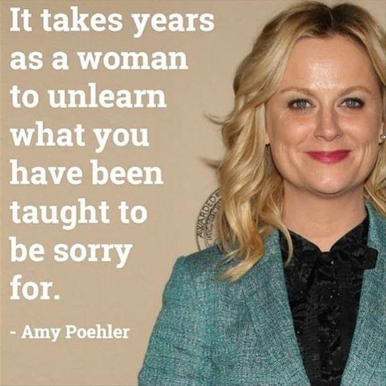 It takes years as a woman to unlearn what you have been taught to be sorry for Picture Quote #1