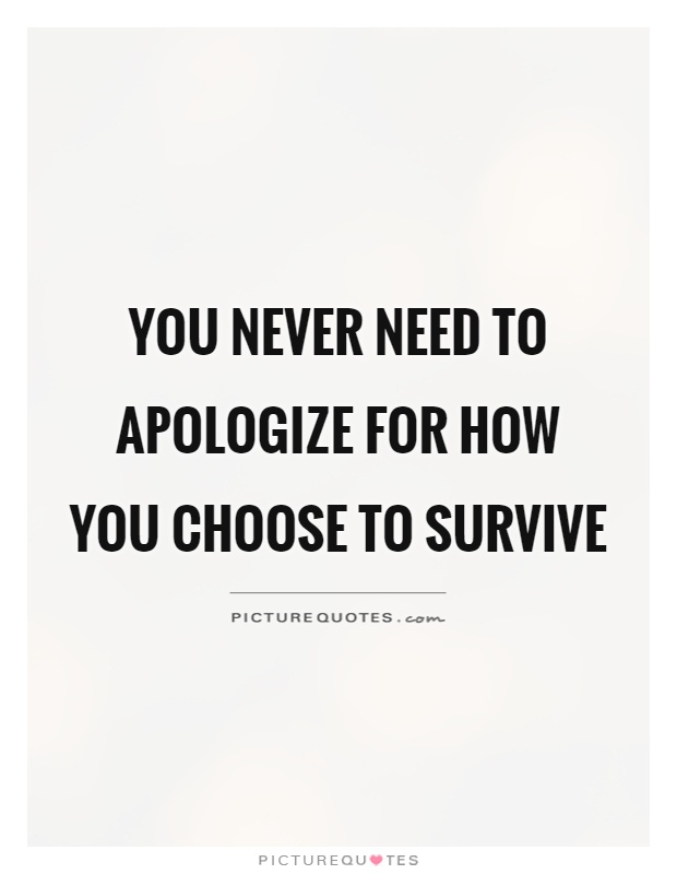 You never need to apologize for how you choose to survive Picture Quote #1