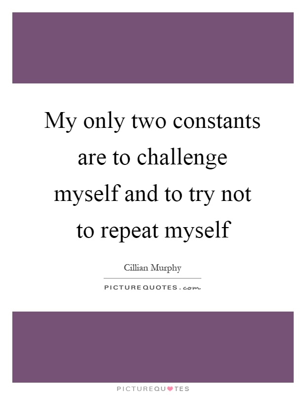 My only two constants are to challenge myself and to try not to repeat myself Picture Quote #1