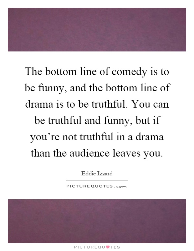 The bottom line of comedy is to be funny, and the bottom line of drama is to be truthful. You can be truthful and funny, but if you're not truthful in a drama than the audience leaves you Picture Quote #1