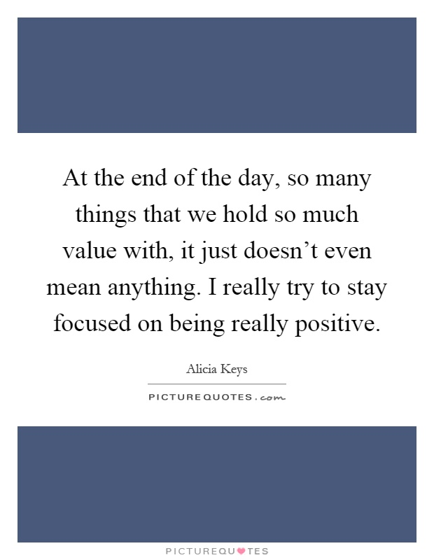 At the end of the day, so many things that we hold so much value with, it just doesn't even mean anything. I really try to stay focused on being really positive Picture Quote #1