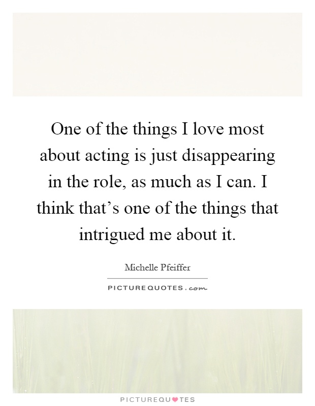 One of the things I love most about acting is just disappearing in the role, as much as I can. I think that's one of the things that intrigued me about it Picture Quote #1