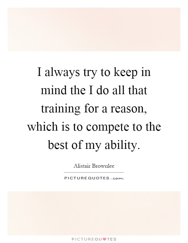 I always try to keep in mind the I do all that training for a reason, which is to compete to the best of my ability Picture Quote #1