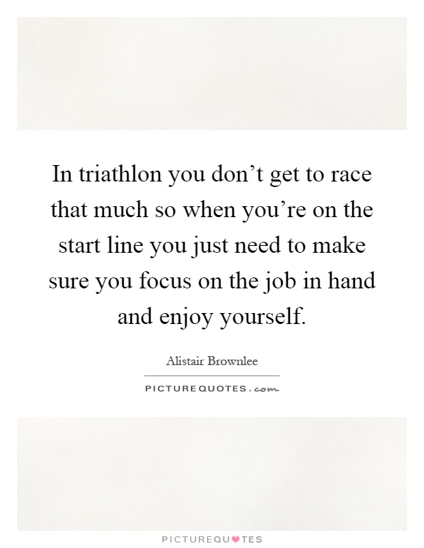 In triathlon you don't get to race that much so when you're on the start line you just need to make sure you focus on the job in hand and enjoy yourself Picture Quote #1