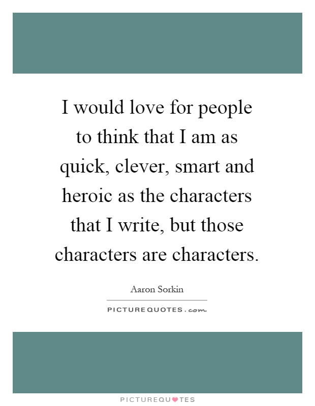 I would love for people to think that I am as quick, clever, smart and heroic as the characters that I write, but those characters are characters Picture Quote #1