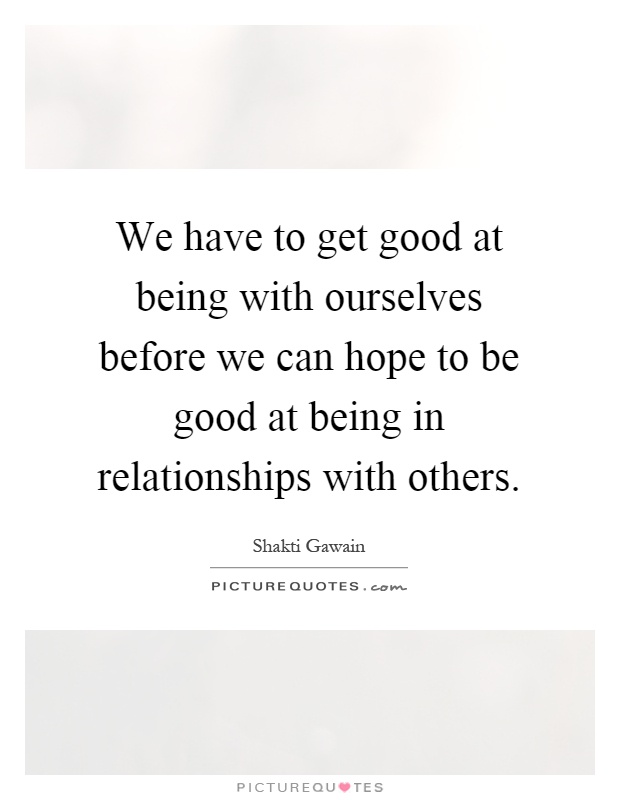 We have to get good at being with ourselves before we can hope to be good at being in relationships with others Picture Quote #1