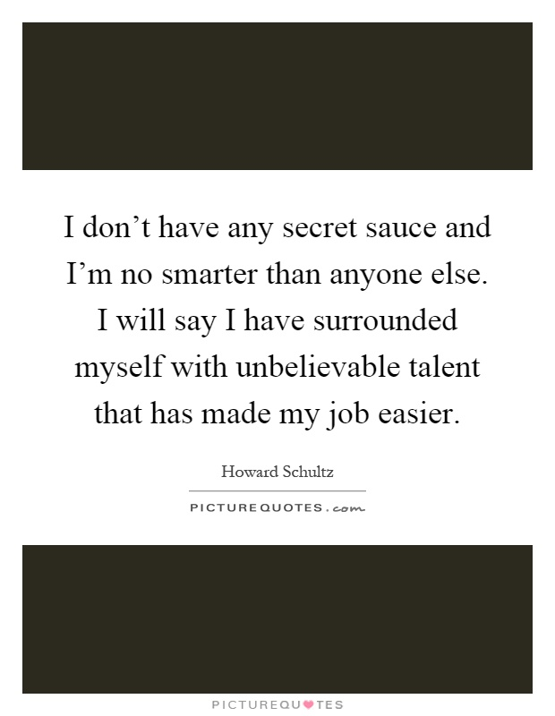 I don't have any secret sauce and I'm no smarter than anyone else. I will say I have surrounded myself with unbelievable talent that has made my job easier Picture Quote #1