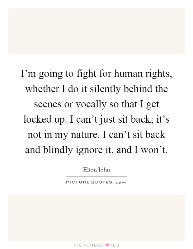 I'm going to fight for human rights, whether I do it silently behind the scenes or vocally so that I get locked up. I can't just sit back; it's not in my nature. I can't sit back and blindly ignore it, and I won't Picture Quote #1
