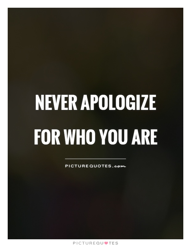 Never apologize for who you are Picture Quote #1