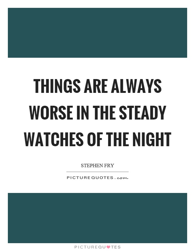Things are always worse in the steady watches of the night Picture Quote #1