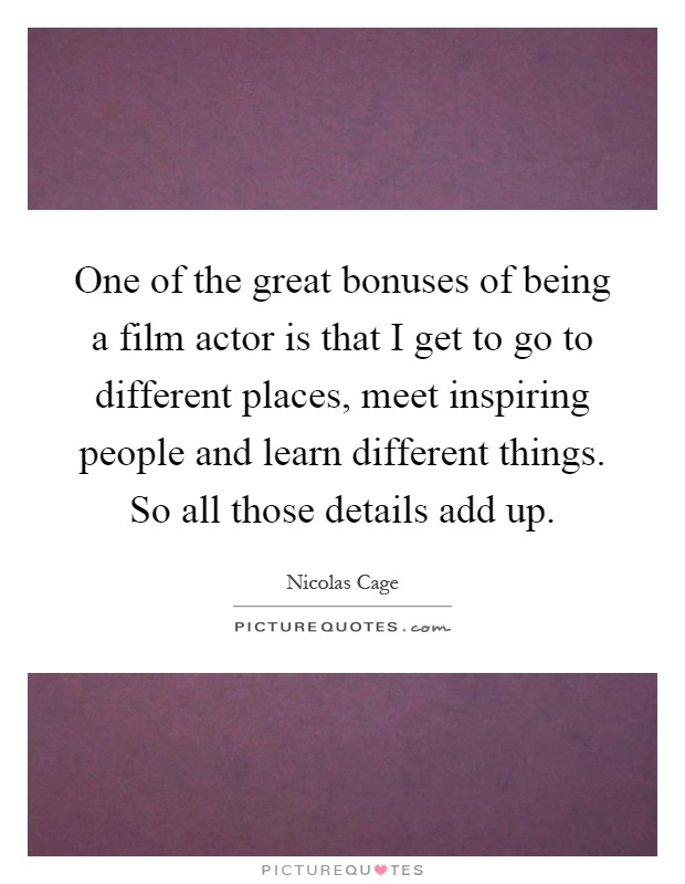 One of the great bonuses of being a film actor is that I get to go to different places, meet inspiring people and learn different things. So all those details add up Picture Quote #1