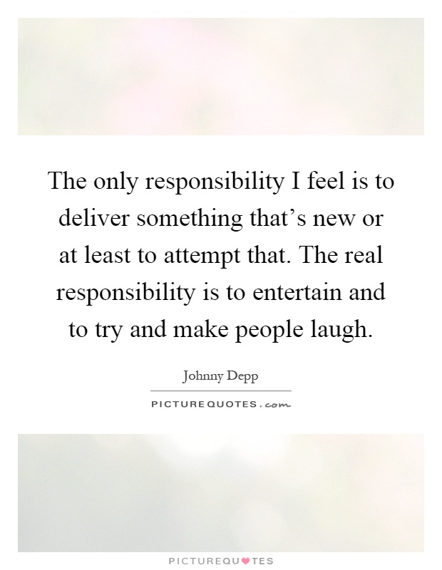 The only responsibility I feel is to deliver something that's new or at least to attempt that. The real responsibility is to entertain and to try and make people laugh Picture Quote #1