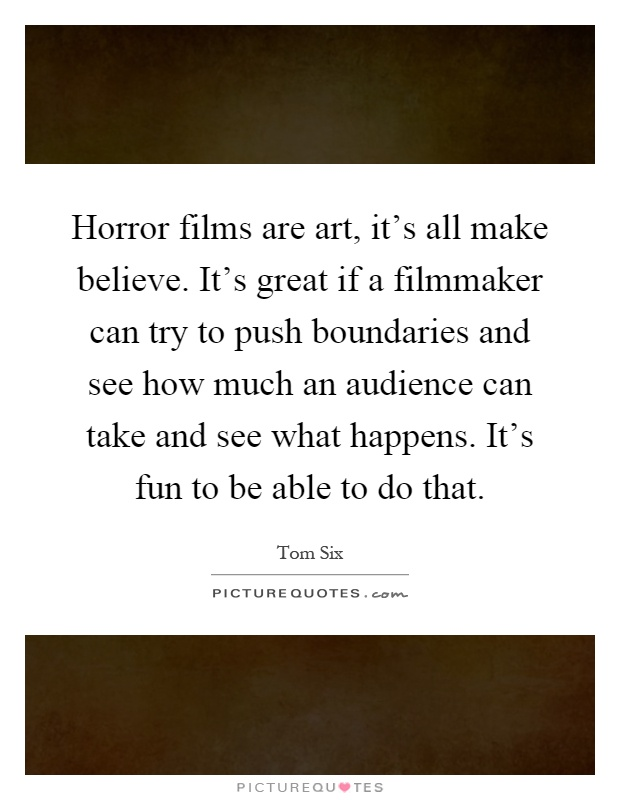 Horror films are art, it's all make believe. It's great if a filmmaker can try to push boundaries and see how much an audience can take and see what happens. It's fun to be able to do that Picture Quote #1