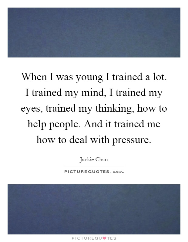 When I was young I trained a lot. I trained my mind, I trained my eyes, trained my thinking, how to help people. And it trained me how to deal with pressure Picture Quote #1