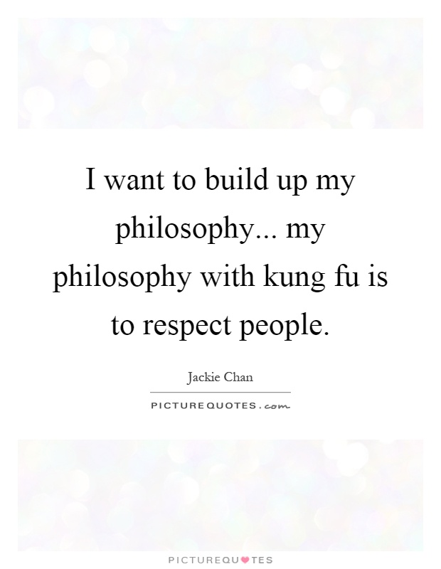 I want to build up my philosophy... my philosophy with kung fu is to respect people Picture Quote #1