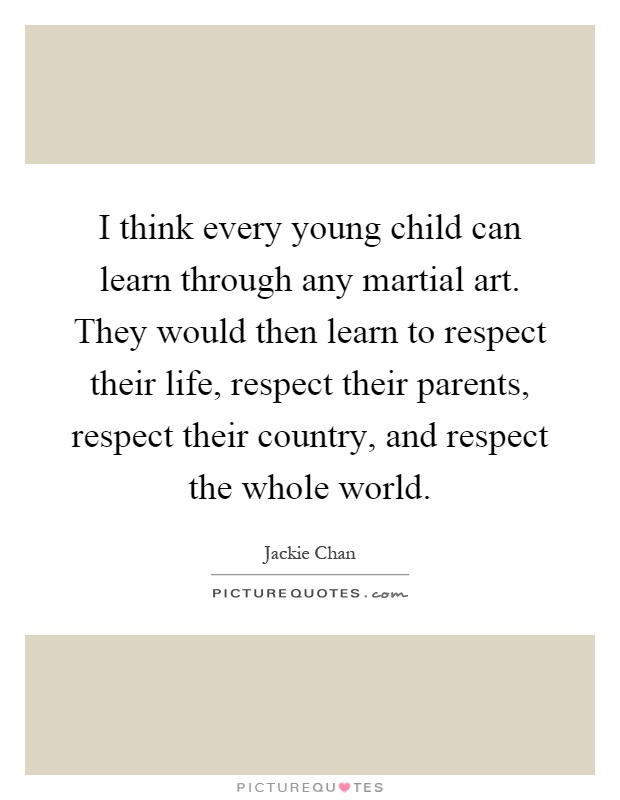 I think every young child can learn through any martial art. They would then learn to respect their life, respect their parents, respect their country, and respect the whole world Picture Quote #1