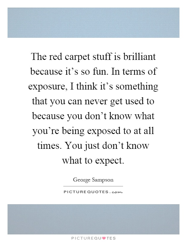 The red carpet stuff is brilliant because it's so fun. In terms of exposure, I think it's something that you can never get used to because you don't know what you're being exposed to at all times. You just don't know what to expect Picture Quote #1
