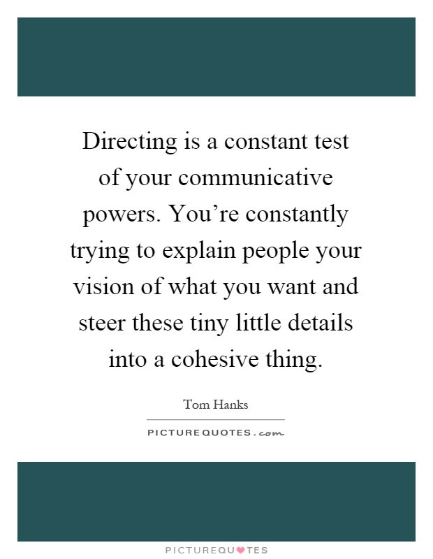Directing is a constant test of your communicative powers. You're constantly trying to explain people your vision of what you want and steer these tiny little details into a cohesive thing Picture Quote #1