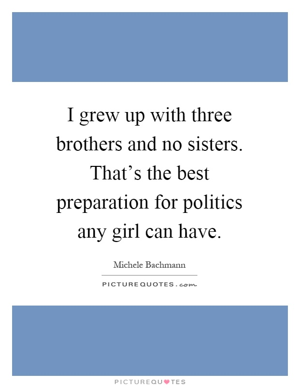 I grew up with three brothers and no sisters. That's the best preparation for politics any girl can have Picture Quote #1