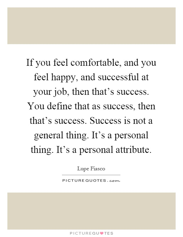 If you feel comfortable, and you feel happy, and successful at your job, then that's success. You define that as success, then that's success. Success is not a general thing. It's a personal thing. It's a personal attribute Picture Quote #1