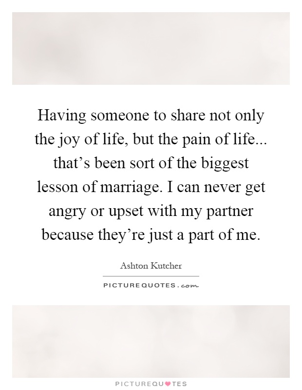Having someone to share not only the joy of life, but the pain of life... that's been sort of the biggest lesson of marriage. I can never get angry or upset with my partner because they're just a part of me Picture Quote #1