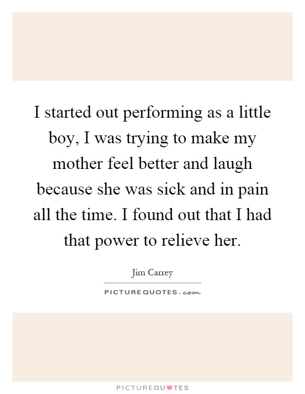 I started out performing as a little boy, I was trying to make my mother feel better and laugh because she was sick and in pain all the time. I found out that I had that power to relieve her Picture Quote #1