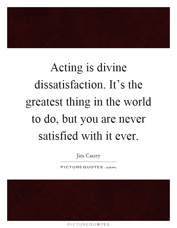 Acting is divine dissatisfaction. It's the greatest thing in the world to do, but you are never satisfied with it ever Picture Quote #1