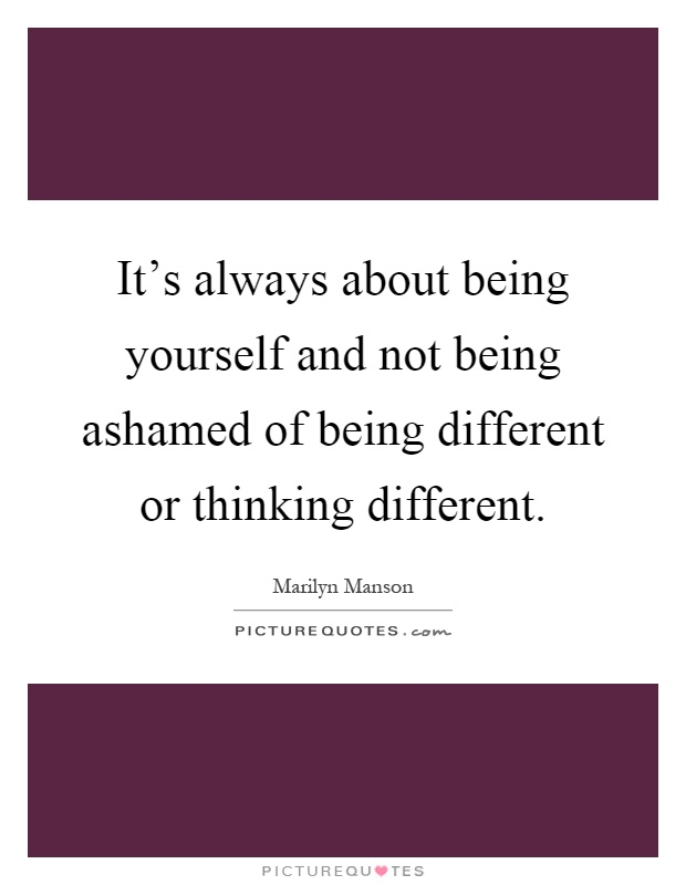 It's always about being yourself and not being ashamed of being different or thinking different Picture Quote #1
