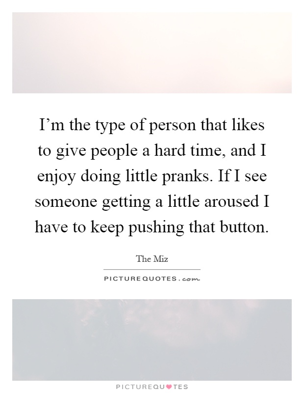 I'm the type of person that likes to give people a hard time, and I enjoy doing little pranks. If I see someone getting a little aroused I have to keep pushing that button Picture Quote #1
