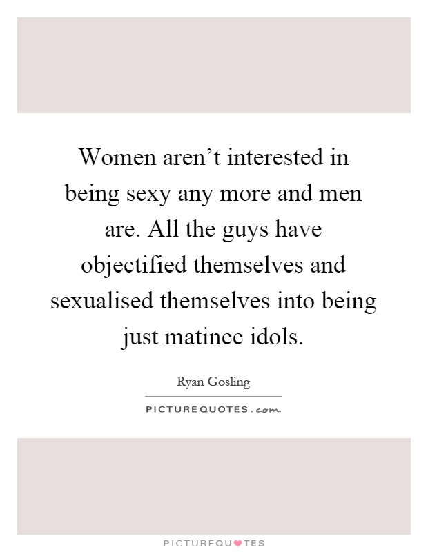 Women aren't interested in being sexy any more and men are. All the guys have objectified themselves and sexualised themselves into being just matinee idols Picture Quote #1