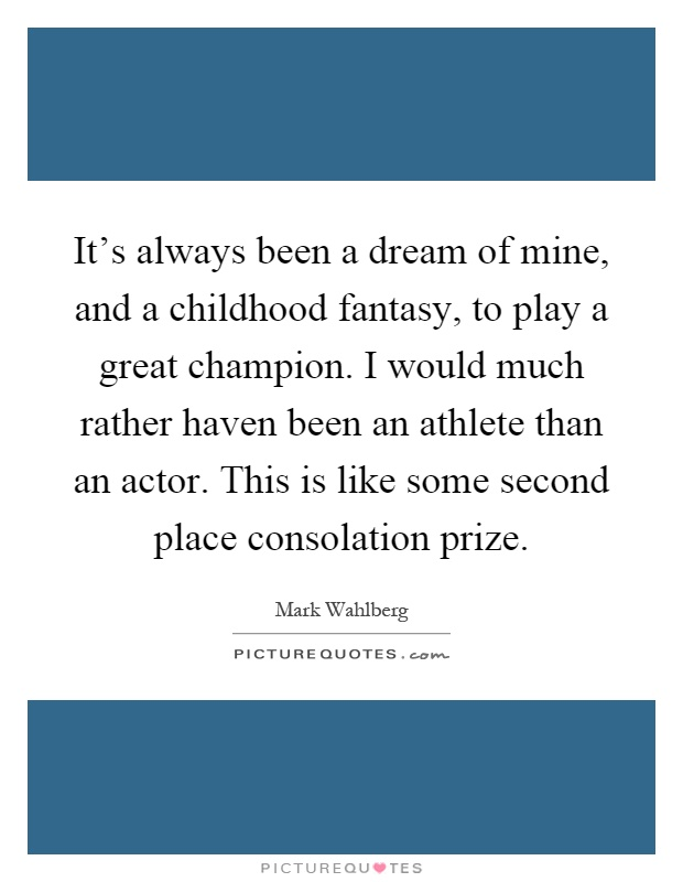 It's always been a dream of mine, and a childhood fantasy, to play a great champion. I would much rather haven been an athlete than an actor. This is like some second place consolation prize Picture Quote #1