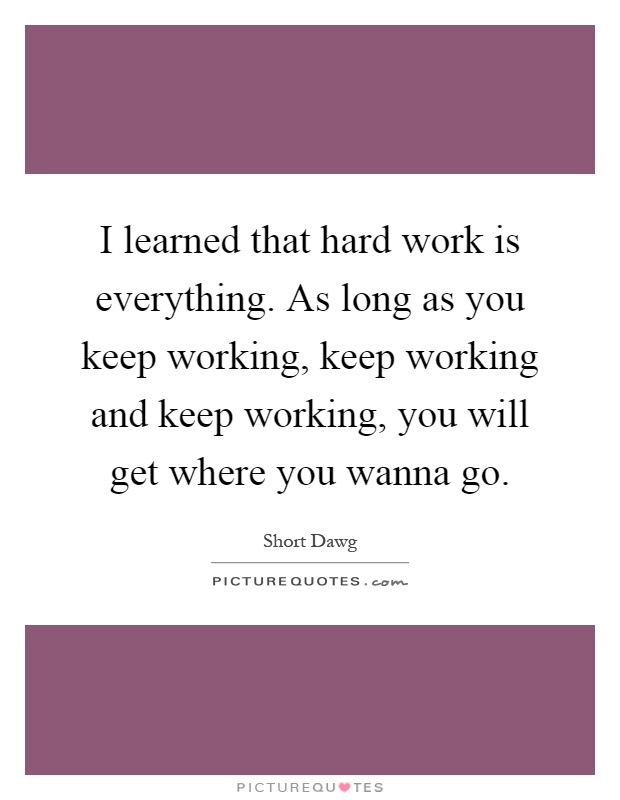 I learned that hard work is everything. As long as you keep working, keep working and keep working, you will get where you wanna go Picture Quote #1