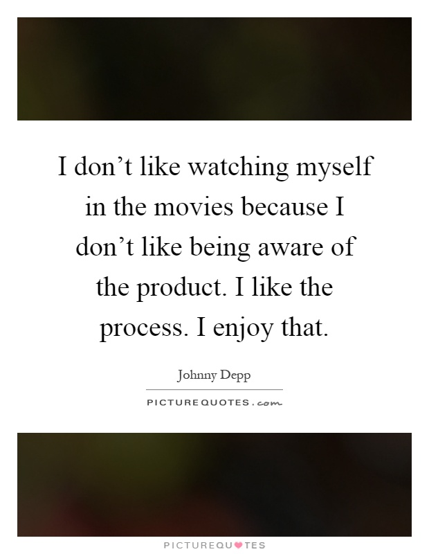 I don't like watching myself in the movies because I don't like being aware of the product. I like the process. I enjoy that Picture Quote #1